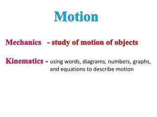 Mechanics   -  study of motion of objects Kinematics -  using words,  diagrams, numbers, graphs,