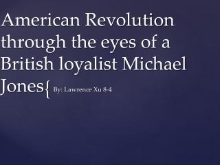 American Revolution through the eyes of  a British loyalist  Michael  Jones