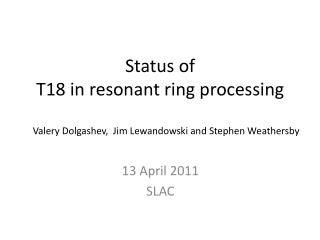 Status of   T18 in resonant ring processing