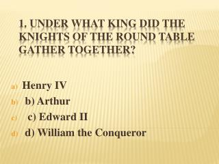 1. Under what king did the Knights of the Round Table gather together?