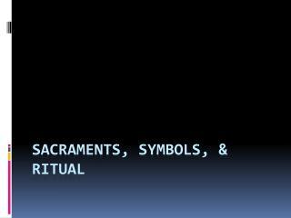 Sacraments, Symbols, & Ritual