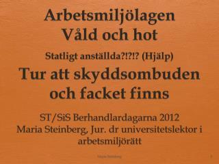ST/ SiS Berhandlardagarna  2012 Maria Steinberg, Jur. dr universitetslektor  i  arbetsmiljörätt