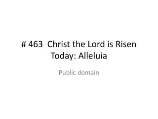 # 463  Christ the Lord is Risen Today: Alleluia