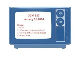 "COM 327 January  16 2014 Lineup : 1.  Quiz 2.  ""Communication as culture"""