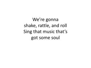 We're  gonna shake, rattle, and roll Sing that music that's  got some soul