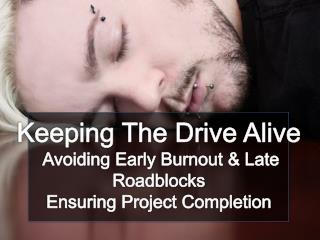 Keeping The Drive Alive Avoiding Early Burnout & Late  Roadblocks Ensuring Project Completion