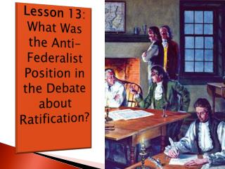 Lesson 13 :   What Was the Anti-Federalist Position in the Debate about Ratification?