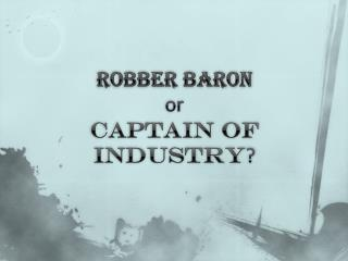 Robber Baron  or  Captain of Industry ?