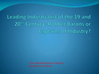 Leading Industrialist of the 19 and 20 th  Century: Robber Barons or Captains of Industry?