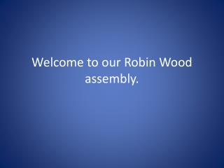 Welcome to our Robin Wood assembly.
