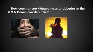 How common are kidnapping and robberies in the U.S & Dominican Republic?