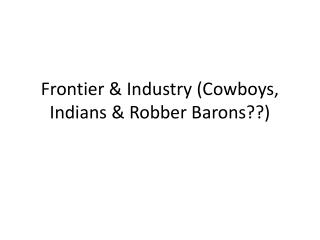 Frontier & Industry (Cowboys, Indians & Robber Barons??)