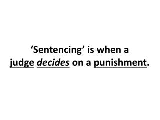 'Sentencing' is when a  judge decides  on a  punishment .
