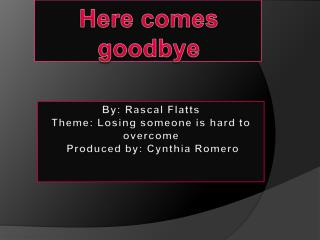 By: Rascal  Flatts Theme: Losing someone is hard to overcome  Produced by: Cynthia Romero