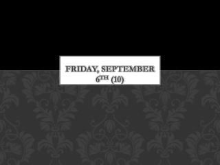 Friday, September 6 th  (10)