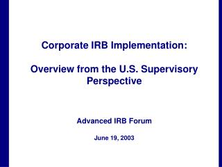 Corporate IRB Implementation:   Overview from the U.S. Supervisory Perspective    Advanced IRB Forum   June 19, 2003