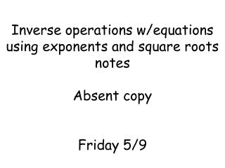 Inverse operations w/equations using exponents and square roots notes Absent copy Friday 5/9