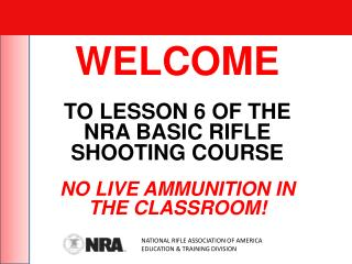 WELCOME TO LESSON 6 OF THE NRA BASIC RIFLE SHOOTING COURSE NO LIVE AMMUNITION IN THE CLASSROOM!