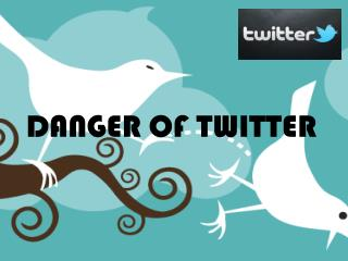 DANGER OF TWITTER