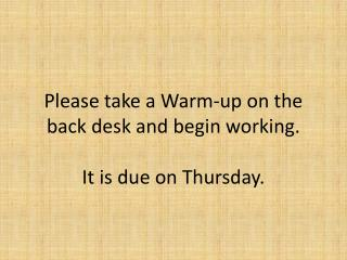 Please take a Warm-up on the back desk and begin working.   It is due on Thursday.