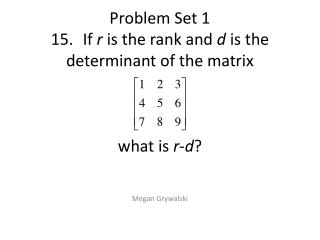 Problem Set 1 15 .	If  r  is the rank and  d  is the determinant of the matrix   what  is  r - d ?