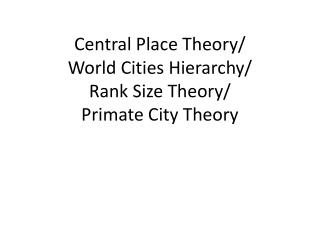Central Place Theory/ World Cities Hierarchy/ Rank Size Theory/ Primate City Theory