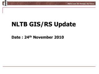 NLTB GIS/RS Update Date : 24 th  November 2010