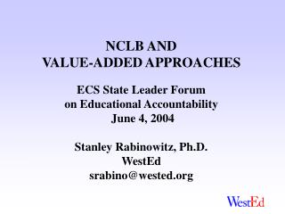 NCLB AND VALUE-ADDED APPROACHES  ECS State Leader Forum  on Educational Accountability  June 4, 2004  Stanley Rabinowitz