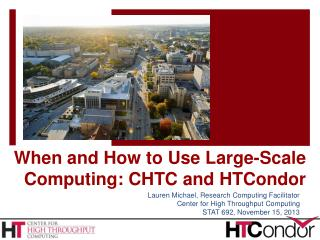 When and How to Use Large-Scale Computing: CHTC and  HTCondor
