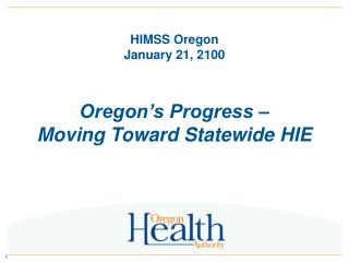 HIMSS Oregon January 21, 2100 Oregon�s Progress � Moving Toward Statewide HIE