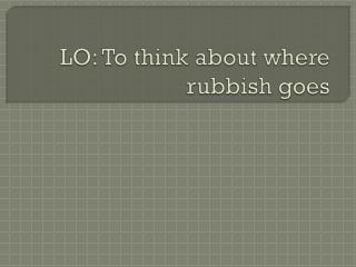 LO: To think about where rubbish goes