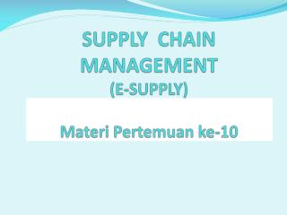 SUPPLY  CHAIN MANAGEMENT (E-SUPPLY) Materi Pertemuan  ke-10