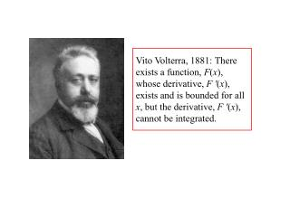 Vito Volterra, 1881: There exists a function, Fx, whose derivative, F x, exists and is bounded for all x, but the deriva