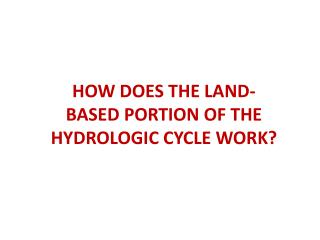 HOW DOES THE LAND-BASED PORTION OF THE HYDROLOGIC CYCLE WORK?