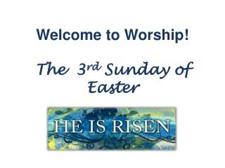 Welcome to Worship! The  3 rd  Sunday  of Easter