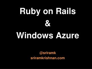R uby  on  Rails & W indows Azure @ sriramk s riramkrishnan
