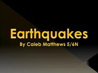 Earthquakes By Caleb Matthews 5/6N