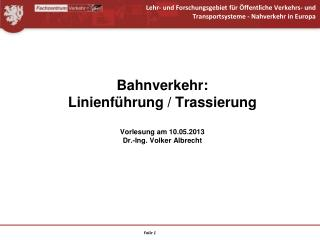 Bahnverkehr: Linienführung / Trassierung Vorlesung am 10.05.2013 Dr.-Ing. Volker Albrecht