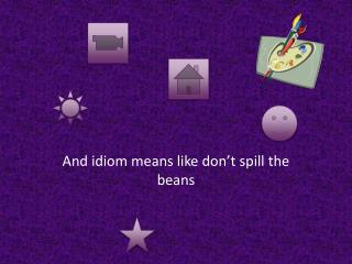 And idiom means like don't spill the beans