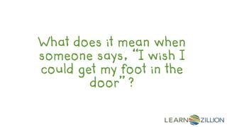 "What does it mean when someone says, ""I wish I could get my foot in the door"" ?"