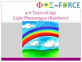 4-6 Υ ears of Age Light Phenomena (Rainbow)