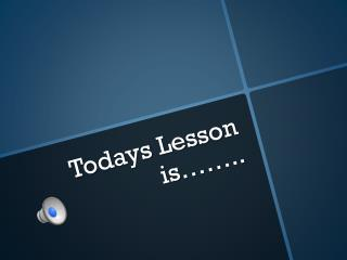 Todays Lesson is……..