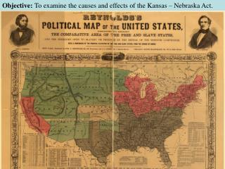 Objective:  To examine the causes and effects of the Kansas – Nebraska Act.