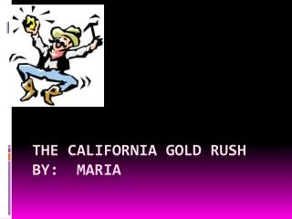 The California Gold Rush By:  Maria