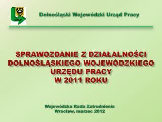 Sprawozdanie z działalności  Dolnośląskiego Wojewódzkiego Urzędu Pracy  w 2011 roku