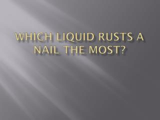 Which liquid  rusts a nail the  most?