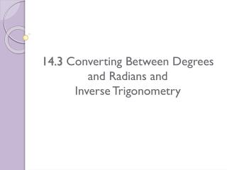14.3  Converting Between Degrees and Radians and  Inverse  Trigonometry