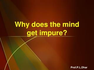 Why does the mind get impure?