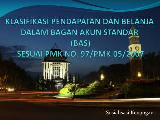 KLASIFIKASI PENDAPATAN DAN BELANJA DALAM BAGAN  AKUN  STANDAR (BAS ) SESUAI PMK NO. 97/PMK.05/2007