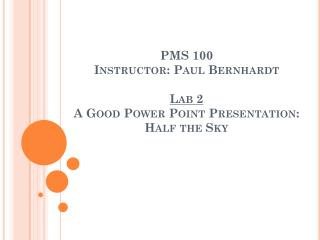 PMS 100 Instructor: Paul Bernhardt Lab 2 A Good Power Point Presentation: Half the Sky